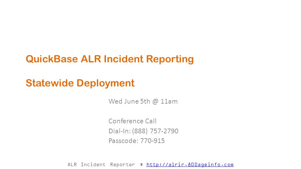 ALR Incident Reporter * http://alrir.800ageinfo.comhttp://alrir.800ageinfo.com QuickBase ALR Incident Reporting Statewide Deployment Wed June 5th @ 11am Conference Call Dial-In: (888) 757-2790 Passcode: 770-915