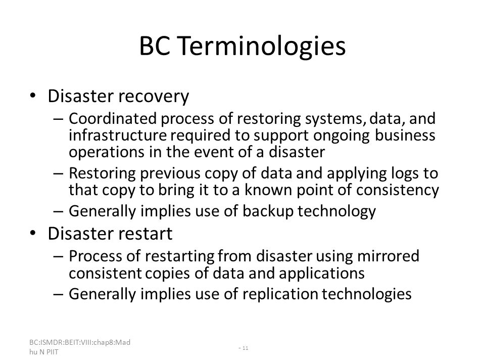 BC:ISMDR:BEIT:VIII:chap8:Mad hu N PIIT - 11 BC Terminologies Disaster recovery – Coordinated process of restoring systems, data, and infrastructure required to support ongoing business operations in the event of a disaster – Restoring previous copy of data and applying logs to that copy to bring it to a known point of consistency – Generally implies use of backup technology Disaster restart – Process of restarting from disaster using mirrored consistent copies of data and applications – Generally implies use of replication technologies