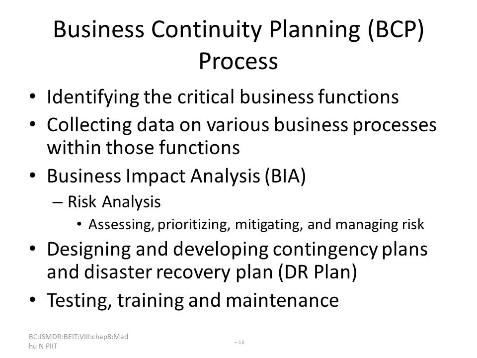 BC:ISMDR:BEIT:VIII:chap8:Mad hu N PIIT - 13 Business Continuity Planning (BCP) Process Identifying the critical business functions Collecting data on various business processes within those functions Business Impact Analysis (BIA) – Risk Analysis Assessing, prioritizing, mitigating, and managing risk Designing and developing contingency plans and disaster recovery plan (DR Plan) Testing, training and maintenance