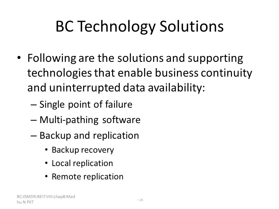 BC:ISMDR:BEIT:VIII:chap8:Mad hu N PIIT - 14 BC Technology Solutions Following are the solutions and supporting technologies that enable business continuity and uninterrupted data availability: – Single point of failure – Multi-pathing software – Backup and replication Backup recovery Local replication Remote replication