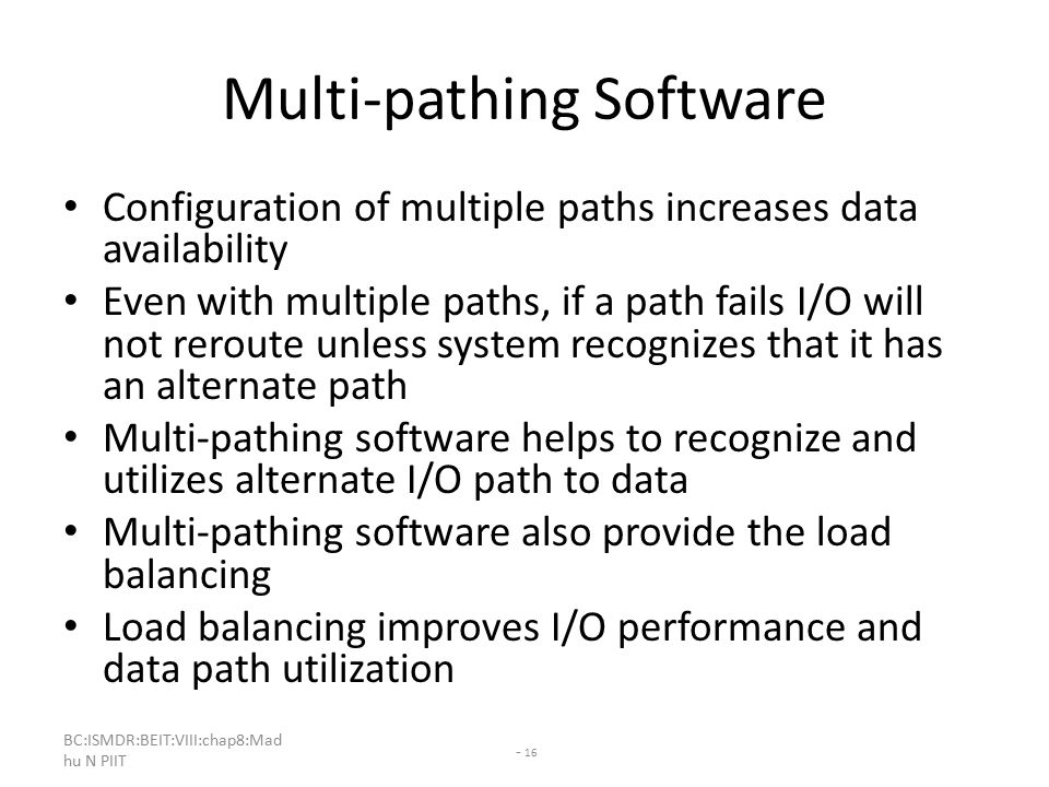 BC:ISMDR:BEIT:VIII:chap8:Mad hu N PIIT - 16 Multi-pathing Software Configuration of multiple paths increases data availability Even with multiple paths, if a path fails I/O will not reroute unless system recognizes that it has an alternate path Multi-pathing software helps to recognize and utilizes alternate I/O path to data Multi-pathing software also provide the load balancing Load balancing improves I/O performance and data path utilization