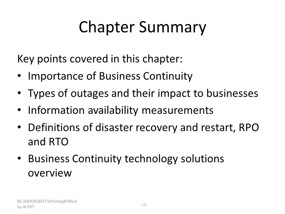 BC:ISMDR:BEIT:VIII:chap8:Mad hu N PIIT - 18 Chapter Summary Key points covered in this chapter: Importance of Business Continuity Types of outages and their impact to businesses Information availability measurements Definitions of disaster recovery and restart, RPO and RTO Business Continuity technology solutions overview