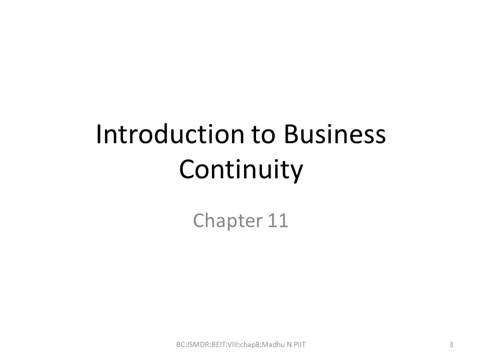 Introduction to Business Continuity Chapter 11 BC:ISMDR:BEIT:VIII:chap8:Madhu N PIIT3