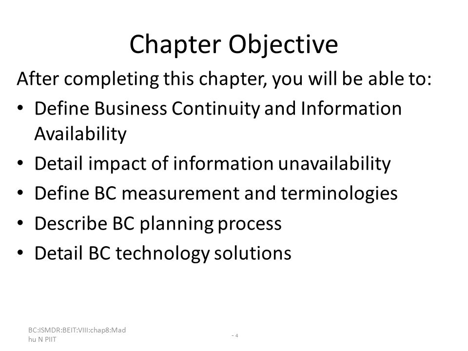 - 4 Chapter Objective After completing this chapter, you will be able to: Define Business Continuity and Information Availability Detail impact of information unavailability Define BC measurement and terminologies Describe BC planning process Detail BC technology solutions