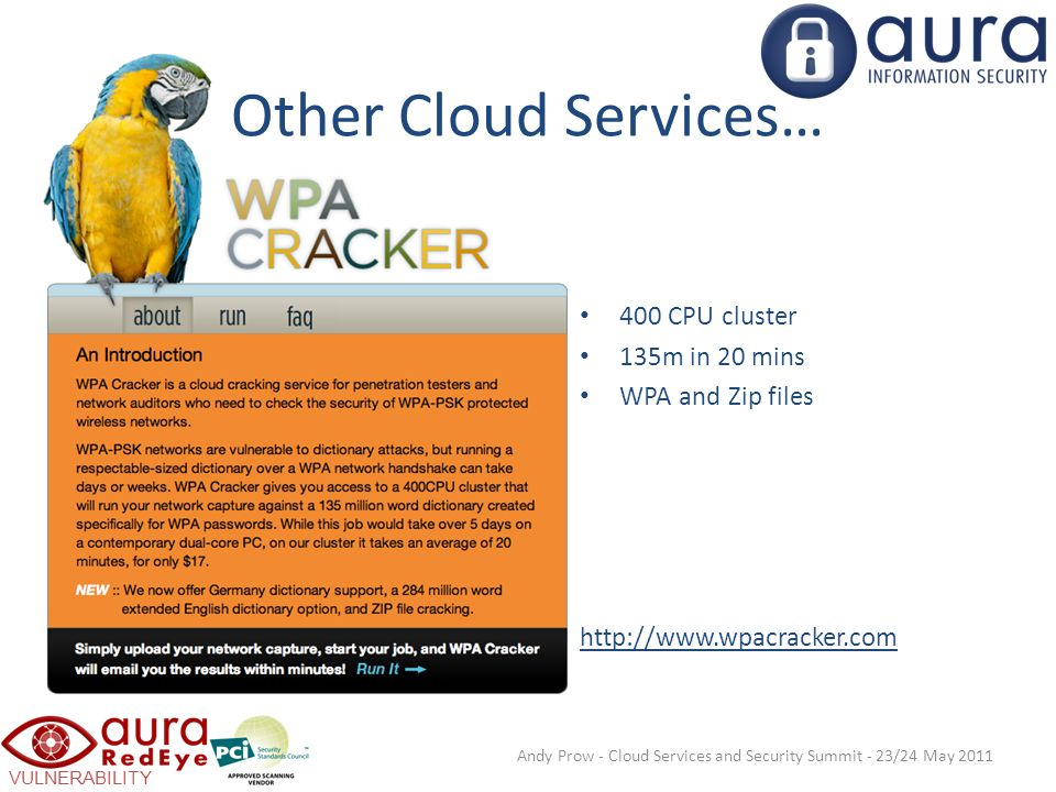 VULNERABILITY SCANNING Other Cloud Services… 400 CPU cluster 135m in 20 mins WPA and Zip files http://www.wpacracker.com Andy Prow - Cloud Services and Security Summit - 23/24 May 2011