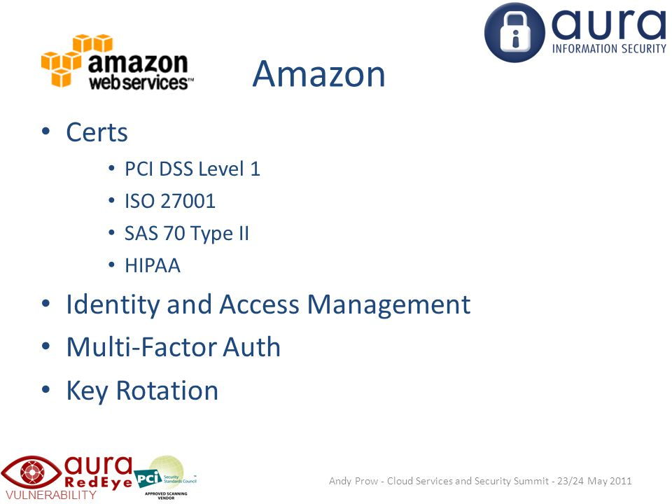 VULNERABILITY SCANNING Amazon Certs PCI DSS Level 1 ISO 27001 SAS 70 Type II HIPAA Identity and Access Management Multi-Factor Auth Key Rotation Andy Prow - Cloud Services and Security Summit - 23/24 May 2011