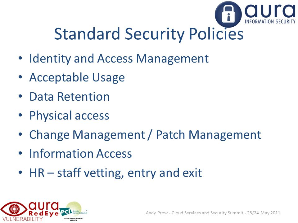 VULNERABILITY SCANNING Standard Security Policies Identity and Access Management Acceptable Usage Data Retention Physical access Change Management / Patch Management Information Access HR – staff vetting, entry and exit Andy Prow - Cloud Services and Security Summit - 23/24 May 2011