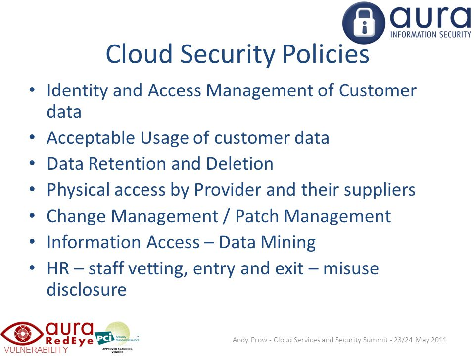 VULNERABILITY SCANNING Cloud Security Policies Identity and Access Management of Customer data Acceptable Usage of customer data Data Retention and Deletion Physical access by Provider and their suppliers Change Management / Patch Management Information Access – Data Mining HR – staff vetting, entry and exit – misuse disclosure Andy Prow - Cloud Services and Security Summit - 23/24 May 2011