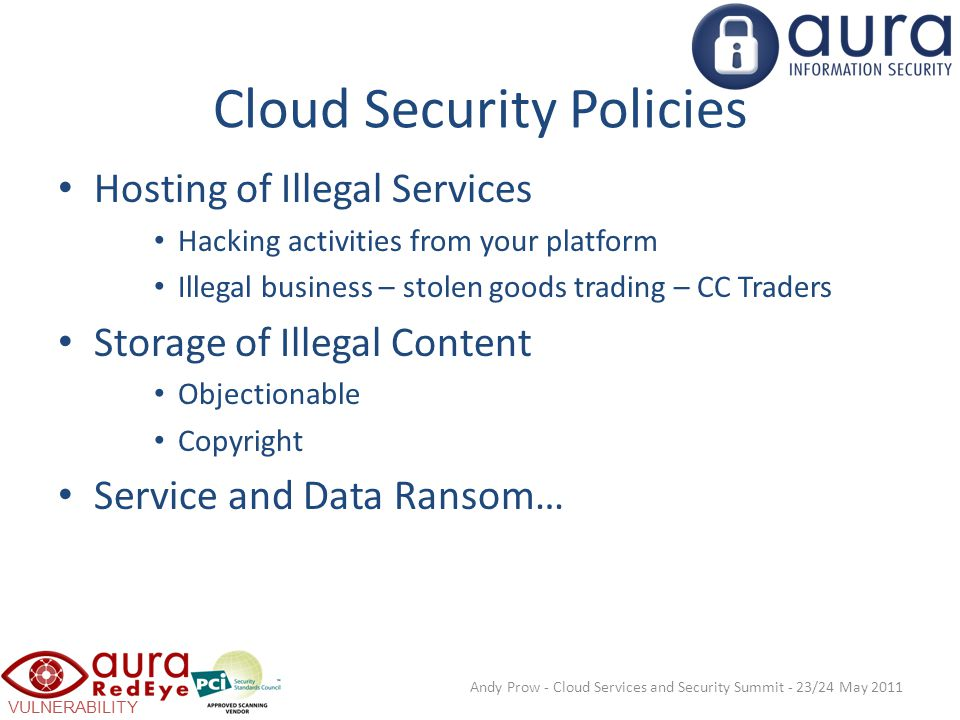 VULNERABILITY SCANNING Cloud Security Policies Hosting of Illegal Services Hacking activities from your platform Illegal business – stolen goods trading – CC Traders Storage of Illegal Content Objectionable Copyright Service and Data Ransom… Andy Prow - Cloud Services and Security Summit - 23/24 May 2011
