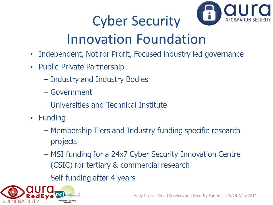 VULNERABILITY SCANNING Cyber Security Innovation Foundation Independent, Not for Profit, Focused industry led governance Public-Private Partnership –Industry and Industry Bodies –Government –Universities and Technical Institute Funding –Membership Tiers and Industry funding specific research projects –MSI funding for a 24x7 Cyber Security Innovation Centre (CSIC) for tertiary & commercial research –Self funding after 4 years Andy Prow - Cloud Services and Security Summit - 23/24 May 2011