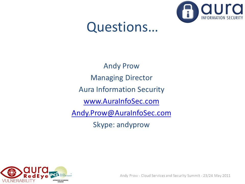 VULNERABILITY SCANNING Questions… Andy Prow - Cloud Services and Security Summit - 23/24 May 2011 Andy Prow Managing Director Aura Information Security www.AuraInfoSec.com Andy.Prow@AuraInfoSec.com Skype: andyprow