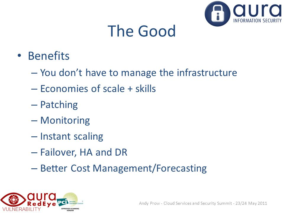 VULNERABILITY SCANNING The Good Benefits – You don't have to manage the infrastructure – Economies of scale + skills – Patching – Monitoring – Instant scaling – Failover, HA and DR – Better Cost Management/Forecasting Andy Prow - Cloud Services and Security Summit - 23/24 May 2011