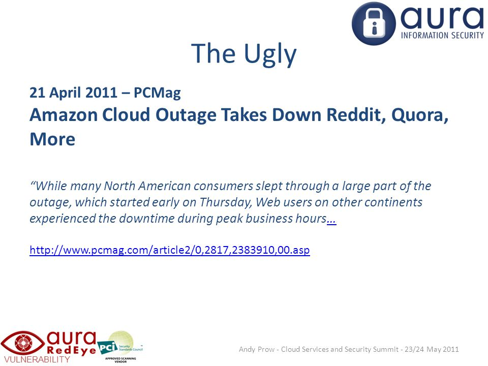 VULNERABILITY SCANNING The Ugly 21 April 2011 – PCMag Amazon Cloud Outage Takes Down Reddit, Quora, More While many North American consumers slept through a large part of the outage, which started early on Thursday, Web users on other continents experienced the downtime during peak business hours… http://www.pcmag.com/article2/0,2817,2383910,00.asp… http://www.pcmag.com/article2/0,2817,2383910,00.asp Andy Prow - Cloud Services and Security Summit - 23/24 May 2011