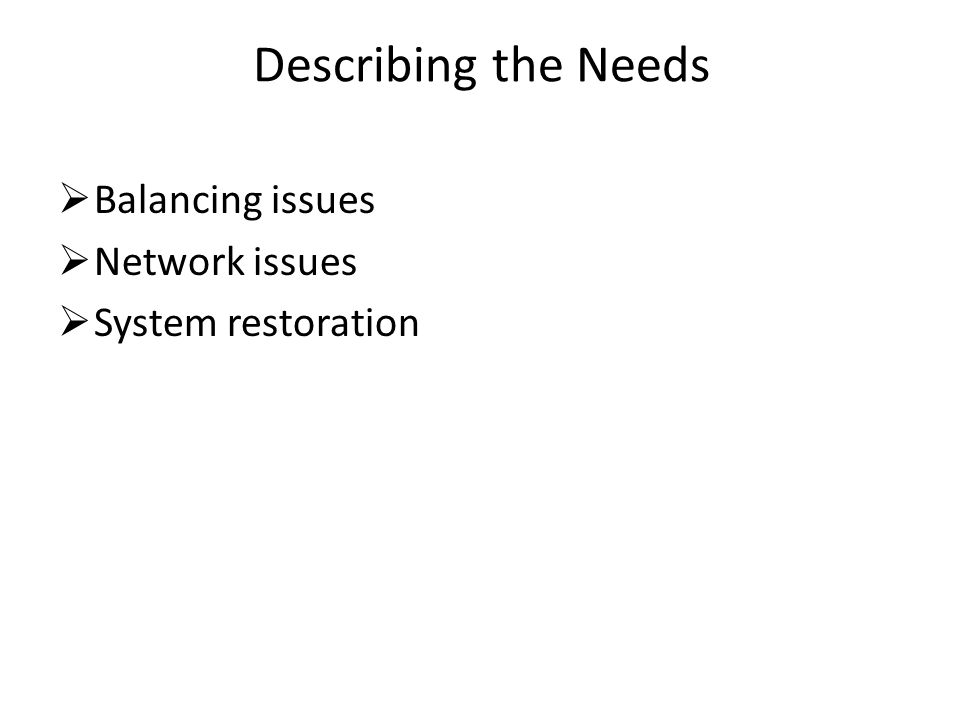 Describing the Needs  Balancing issues  Network issues  System restoration