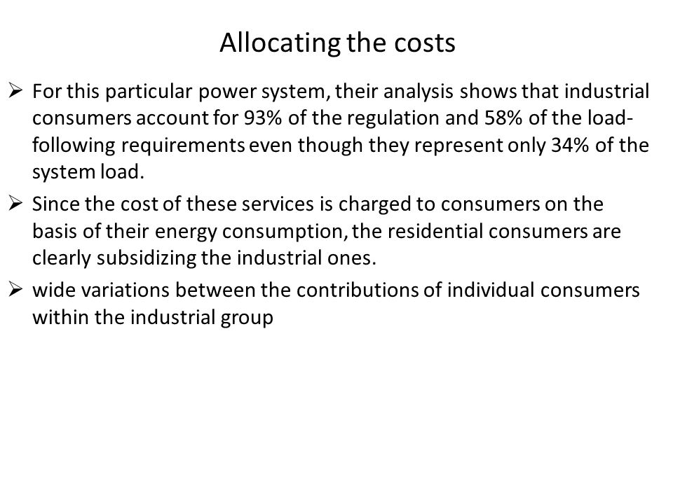 Allocating the costs  For this particular power system, their analysis shows that industrial consumers account for 93% of the regulation and 58% of t