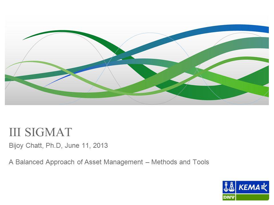 III SIGMAT Bijoy Chatt, Ph.D, June 11, 2013 A Balanced Approach of Asset Management – Methods and Tools