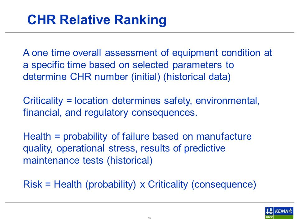 19 A one time overall assessment of equipment condition at a specific time based on selected parameters to determine CHR number (initial) (historical data) Criticality = location determines safety, environmental, financial, and regulatory consequences.