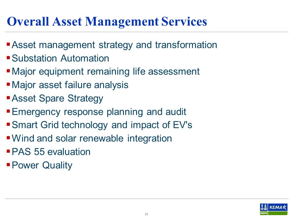 Overall Asset Management Services 23  Asset management strategy and transformation  Substation Automation  Major equipment remaining life assessment  Major asset failure analysis  Asset Spare Strategy  Emergency response planning and audit  Smart Grid technology and impact of EV s  Wind and solar renewable integration  PAS 55 evaluation  Power Quality