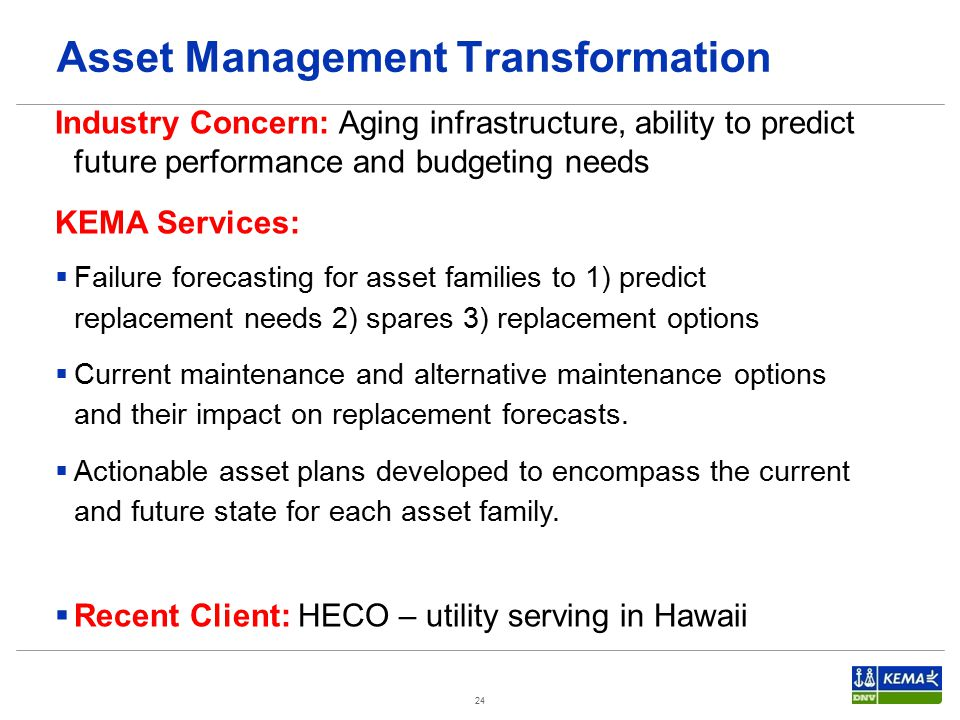 24 Industry Concern: Aging infrastructure, ability to predict future performance and budgeting needs KEMA Services:  Failure forecasting for asset families to 1) predict replacement needs 2) spares 3) replacement options  Current maintenance and alternative maintenance options and their impact on replacement forecasts.