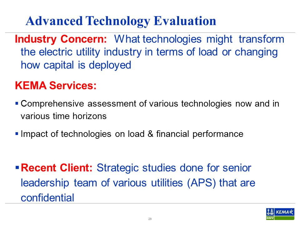 29 Advanced Technology Evaluation Industry Concern: What technologies might transform the electric utility industry in terms of load or changing how capital is deployed KEMA Services:  Comprehensive assessment of various technologies now and in various time horizons  Impact of technologies on load & financial performance  Recent Client: Strategic studies done for senior leadership team of various utilities (APS) that are confidential