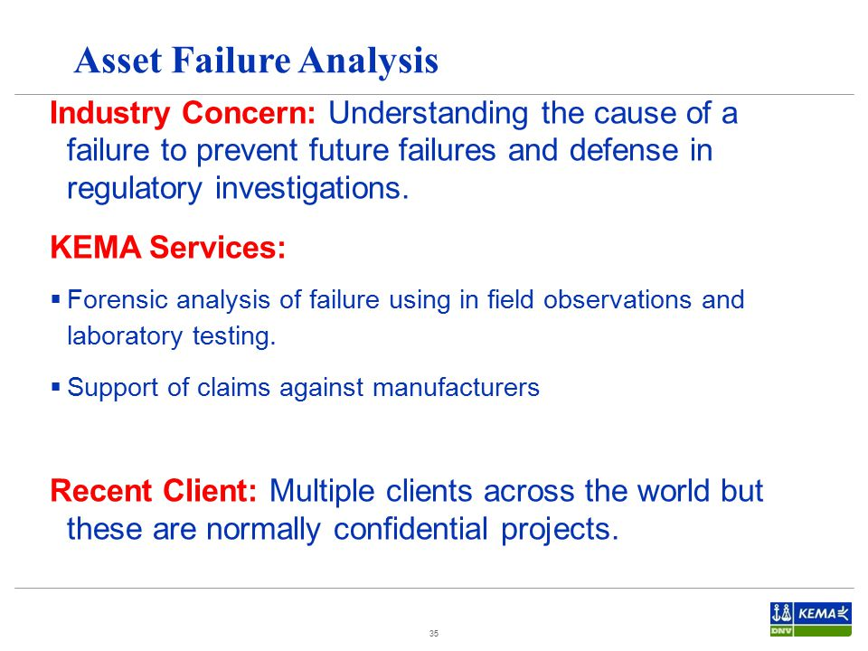 35 Asset Failure Analysis Industry Concern: Understanding the cause of a failure to prevent future failures and defense in regulatory investigations.