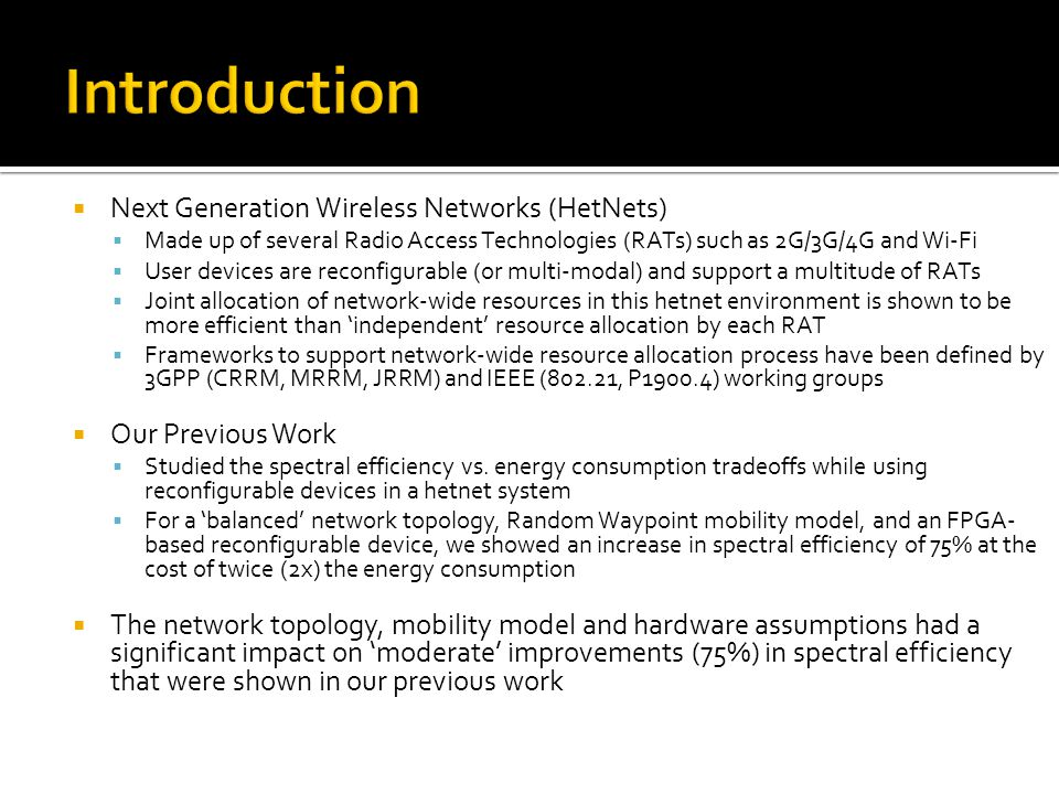  Next Generation Wireless Networks (HetNets)  Made up of several Radio Access Technologies (RATs) such as 2G/3G/4G and Wi-Fi  User devices are reconfigurable (or multi-modal) and support a multitude of RATs  Joint allocation of network-wide resources in this hetnet environment is shown to be more efficient than 'independent' resource allocation by each RAT  Frameworks to support network-wide resource allocation process have been defined by 3GPP (CRRM, MRRM, JRRM) and IEEE (802.21, P1900.4) working groups  Our Previous Work  Studied the spectral efficiency vs.