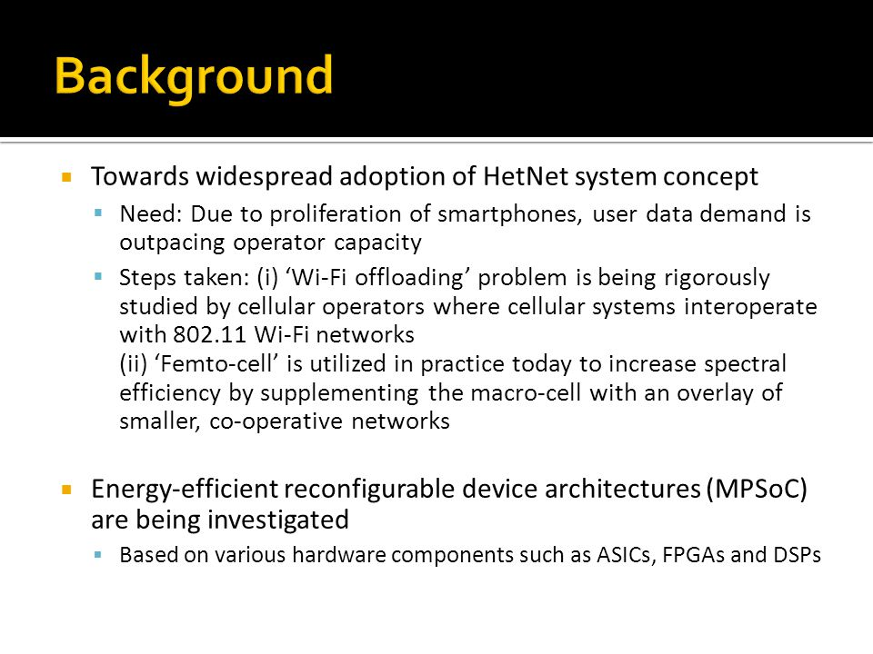  Towards widespread adoption of HetNet system concept  Need: Due to proliferation of smartphones, user data demand is outpacing operator capacity  Steps taken: (i) 'Wi-Fi offloading' problem is being rigorously studied by cellular operators where cellular systems interoperate with 802.11 Wi-Fi networks (ii) 'Femto-cell' is utilized in practice today to increase spectral efficiency by supplementing the macro-cell with an overlay of smaller, co-operative networks  Energy-efficient reconfigurable device architectures (MPSoC) are being investigated  Based on various hardware components such as ASICs, FPGAs and DSPs