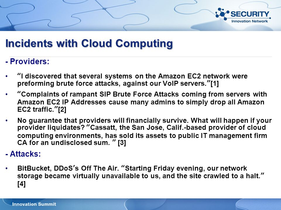 Incidents with Cloud Computing - Providers: I discovered that several systems on the Amazon EC2 network were preforming brute force attacks, against our VoIP servers. [1] Complaints of rampant SIP Brute Force Attacks coming from servers with Amazon EC2 IP Addresses cause many admins to simply drop all Amazon EC2 traffic. [2] No guarantee that providers will financially survive.