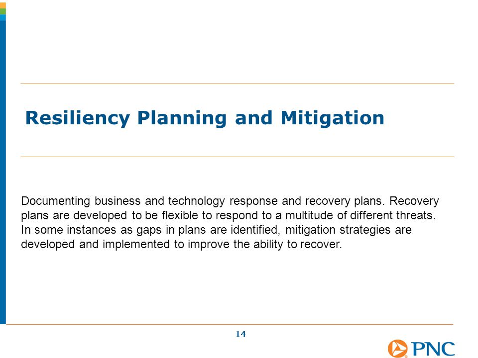 Resiliency Planning and Mitigation 14 Documenting business and technology response and recovery plans. Recovery plans are developed to be flexible to