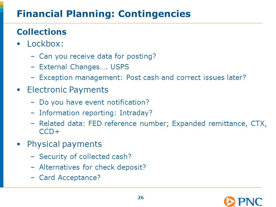 Financial Planning: Contingencies Collections  Lockbox: –Can you receive data for posting? –External Changes…. USPS –Exception management: Post cash