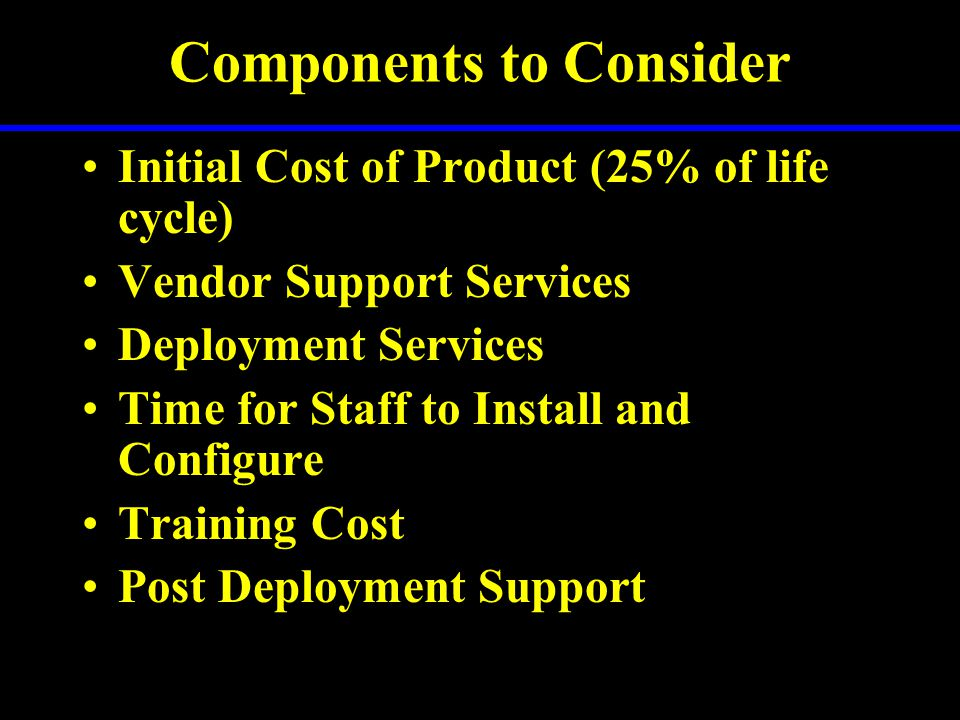 Components to Consider Initial Cost of Product (25% of life cycle) Vendor Support Services Deployment Services Time for Staff to Install and Configure Training Cost Post Deployment Support