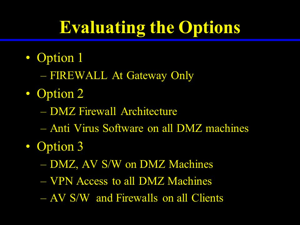 Evaluating the Options Option 1 –FIREWALL At Gateway Only Option 2 –DMZ Firewall Architecture –Anti Virus Software on all DMZ machines Option 3 –DMZ, AV S/W on DMZ Machines –VPN Access to all DMZ Machines –AV S/W and Firewalls on all Clients