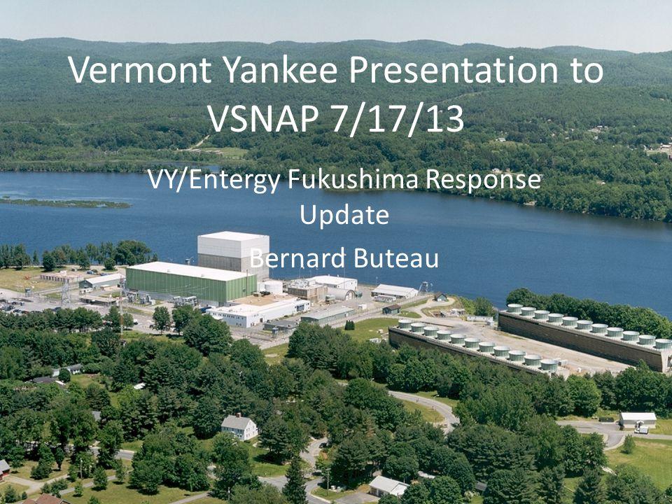 Vermont Yankee Presentation to VSNAP 7/17/13 VY/Entergy Fukushima Response Update Bernard Buteau