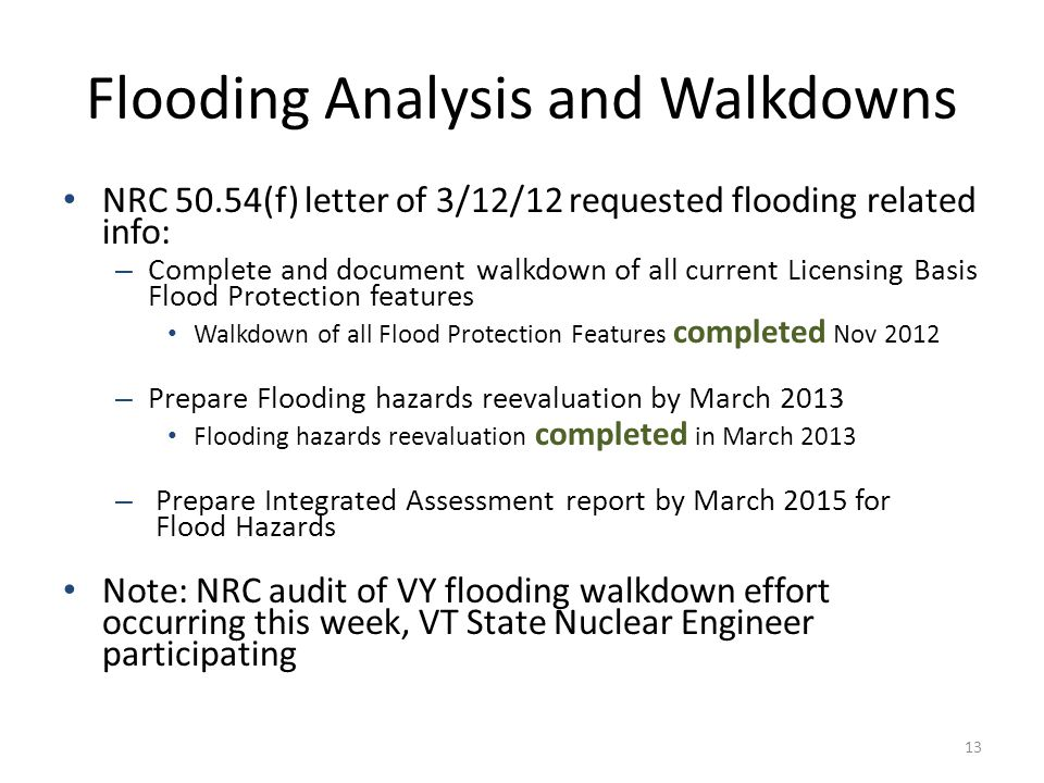 Flooding Analysis and Walkdowns NRC 50.54(f) letter of 3/12/12 requested flooding related info: – Complete and document walkdown of all current Licensing Basis Flood Protection features Walkdown of all Flood Protection Features completed Nov 2012 – Prepare Flooding hazards reevaluation by March 2013 Flooding hazards reevaluation completed in March 2013 – Prepare Integrated Assessment report by March 2015 for Flood Hazards Note: NRC audit of VY flooding walkdown effort occurring this week, VT State Nuclear Engineer participating 13