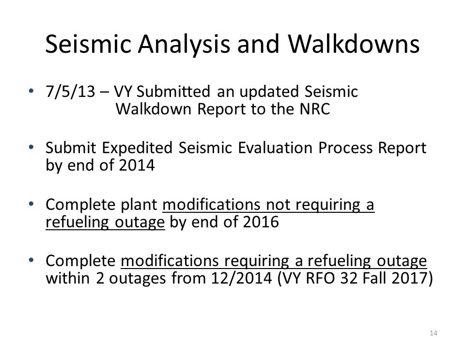 Seismic Analysis and Walkdowns 7/5/13 – VY Submitted an updated Seismic Walkdown Report to the NRC Submit Expedited Seismic Evaluation Process Report by end of 2014 Complete plant modifications not requiring a refueling outage by end of 2016 Complete modifications requiring a refueling outage within 2 outages from 12/2014 (VY RFO 32 Fall 2017) 14