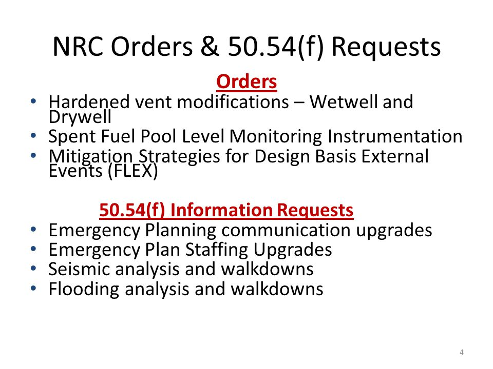NRC Orders & 50.54(f) Requests Orders Hardened vent modifications – Wetwell and Drywell Spent Fuel Pool Level Monitoring Instrumentation Mitigation Strategies for Design Basis External Events (FLEX) 50.54(f) Information Requests Emergency Planning communication upgrades Emergency Plan Staffing Upgrades Seismic analysis and walkdowns Flooding analysis and walkdowns 4