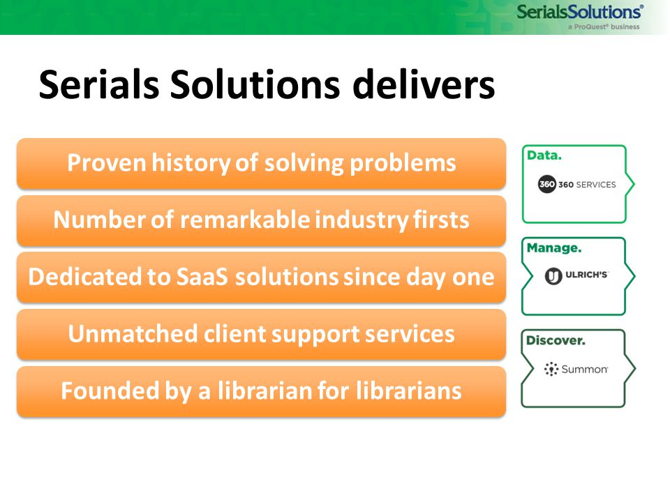 Serials Solutions delivers Proven history of solving problemsNumber of remarkable industry firstsDedicated to SaaS solutions since day oneUnmatched client support servicesFounded by a librarian for librarians