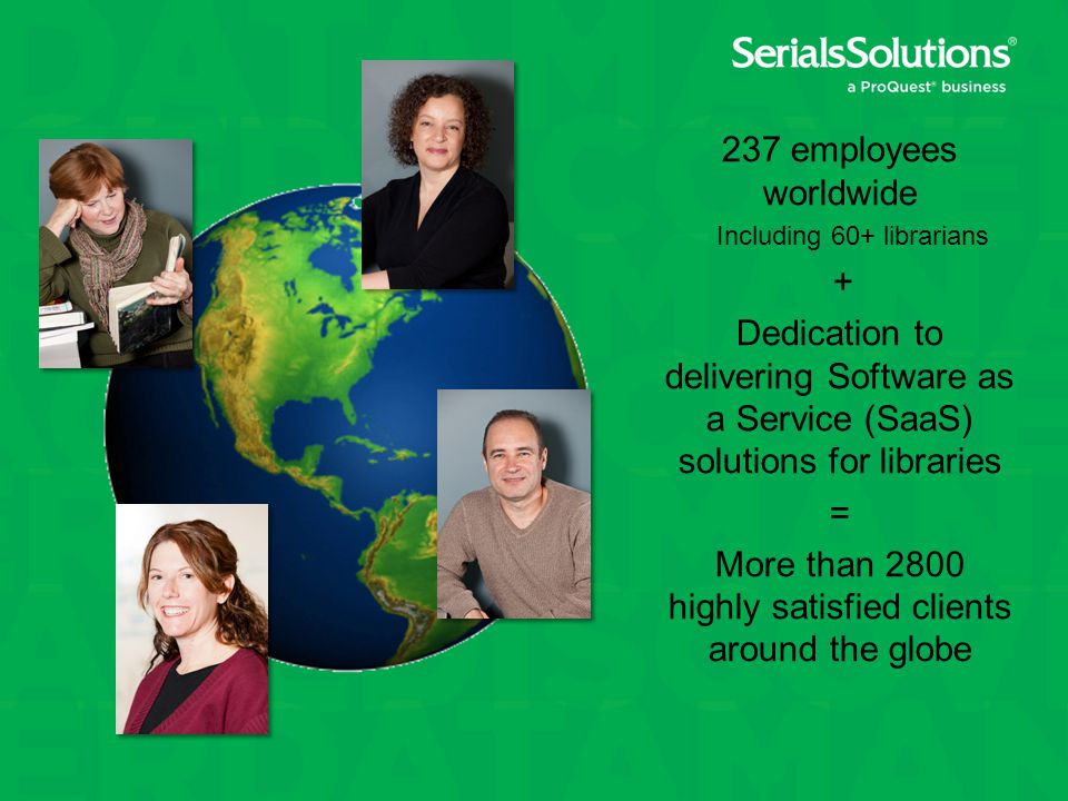 237 employees worldwide Including 60+ librarians + Dedication to delivering Software as a Service (SaaS) solutions for libraries = More than 2800 highly satisfied clients around the globe