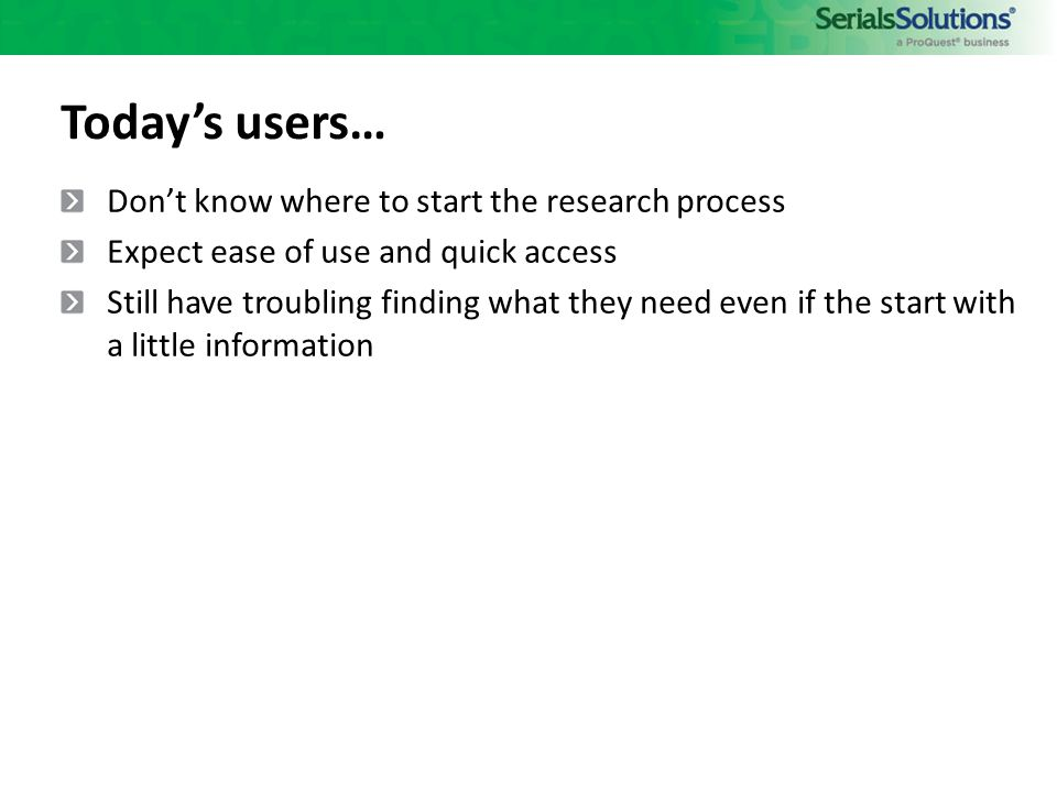 Don't know where to start the research process Expect ease of use and quick access Still have troubling finding what they need even if the start with a little information Today's users…