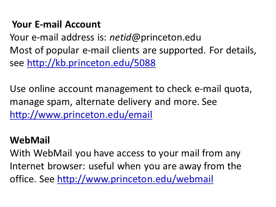 Your E-mail Account Your e-mail address is: netid@princeton.edu Most of popular e-mail clients are supported.