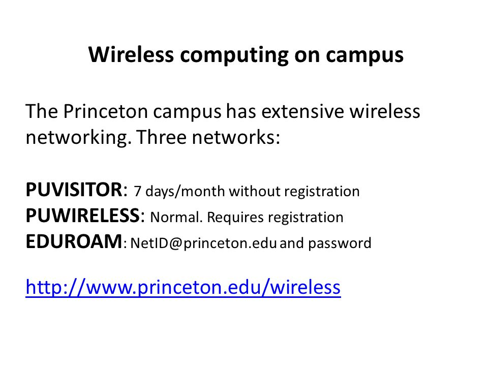 Wireless computing on campus The Princeton campus has extensive wireless networking. Three networks: PUVISITOR: 7 days/month without registration PUWI