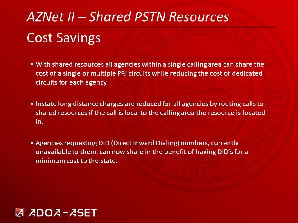 AZNet II – Shared PSTN Resources Cost Savings With shared resources all agencies within a single calling area can share the cost of a single or multiple PRI circuits while reducing the cost of dedicated circuits for each agency Instate long distance charges are reduced for all agencies by routing calls to shared resources if the call is local to the calling area the resource is located in.