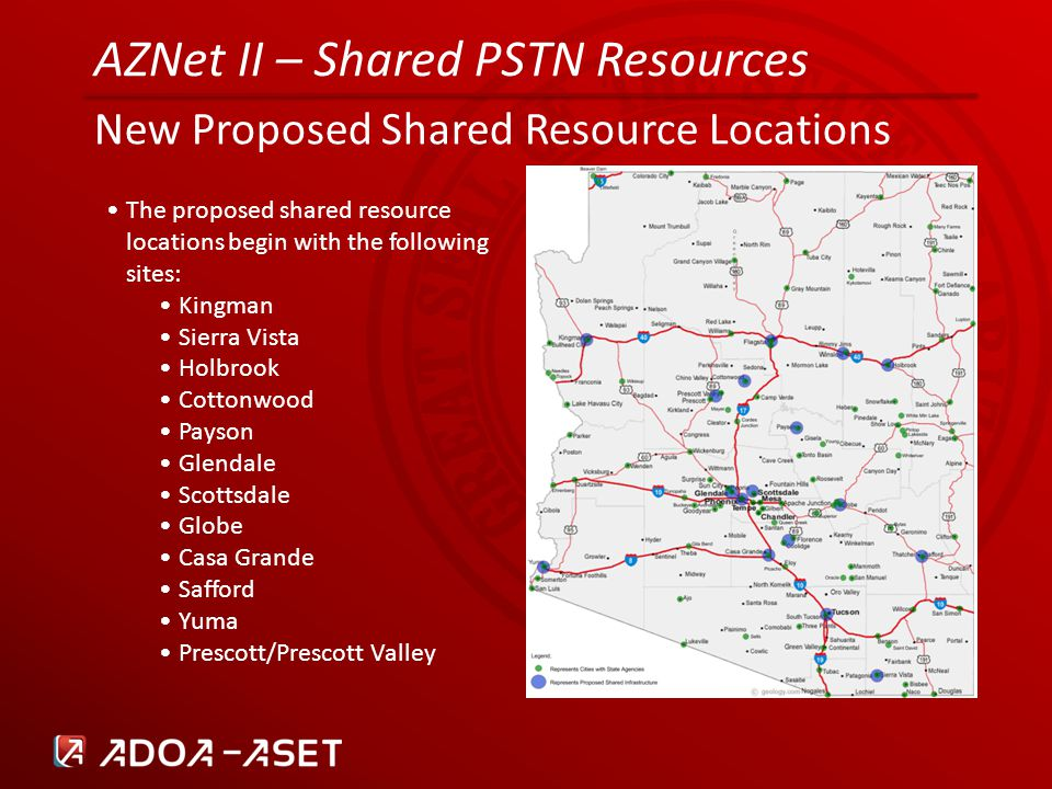 AZNet II – Shared PSTN Resources New Proposed Shared Resource Locations The proposed shared resource locations begin with the following sites: Kingman Sierra Vista Holbrook Cottonwood Payson Glendale Scottsdale Globe Casa Grande Safford Yuma Prescott/Prescott Valley