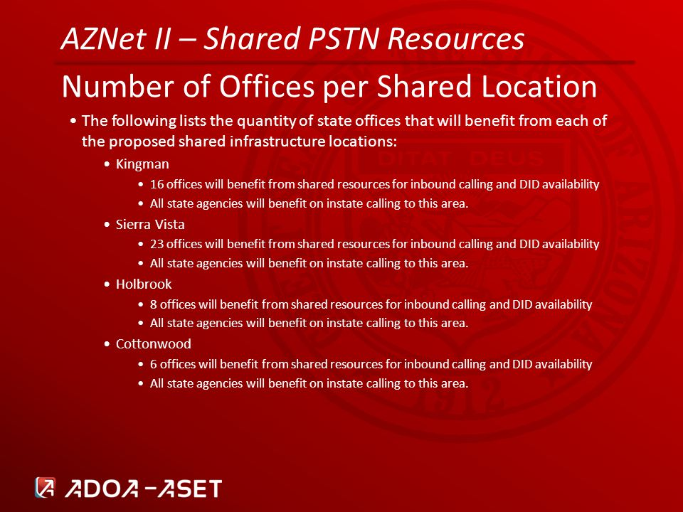 AZNet II – Shared PSTN Resources Number of Offices per Shared Location The following lists the quantity of state offices that will benefit from each of the proposed shared infrastructure locations: Kingman 16 offices will benefit from shared resources for inbound calling and DID availability All state agencies will benefit on instate calling to this area.
