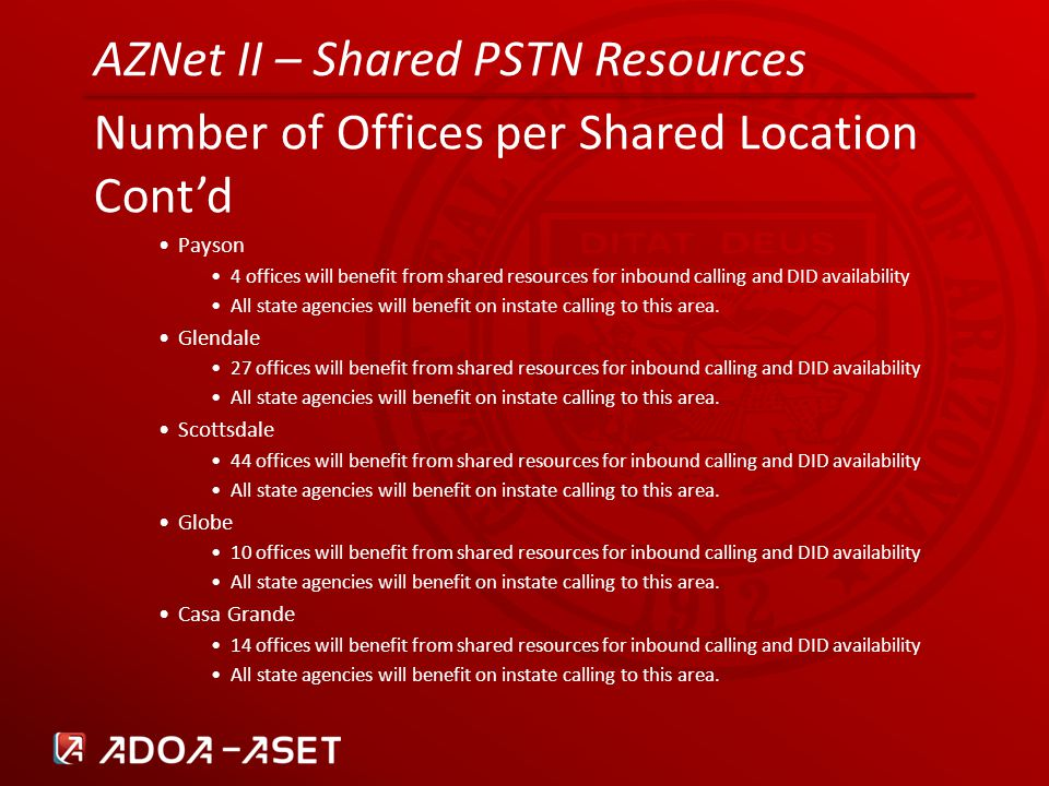 AZNet II – Shared PSTN Resources Number of Offices per Shared Location Cont'd Payson 4 offices will benefit from shared resources for inbound calling and DID availability All state agencies will benefit on instate calling to this area.