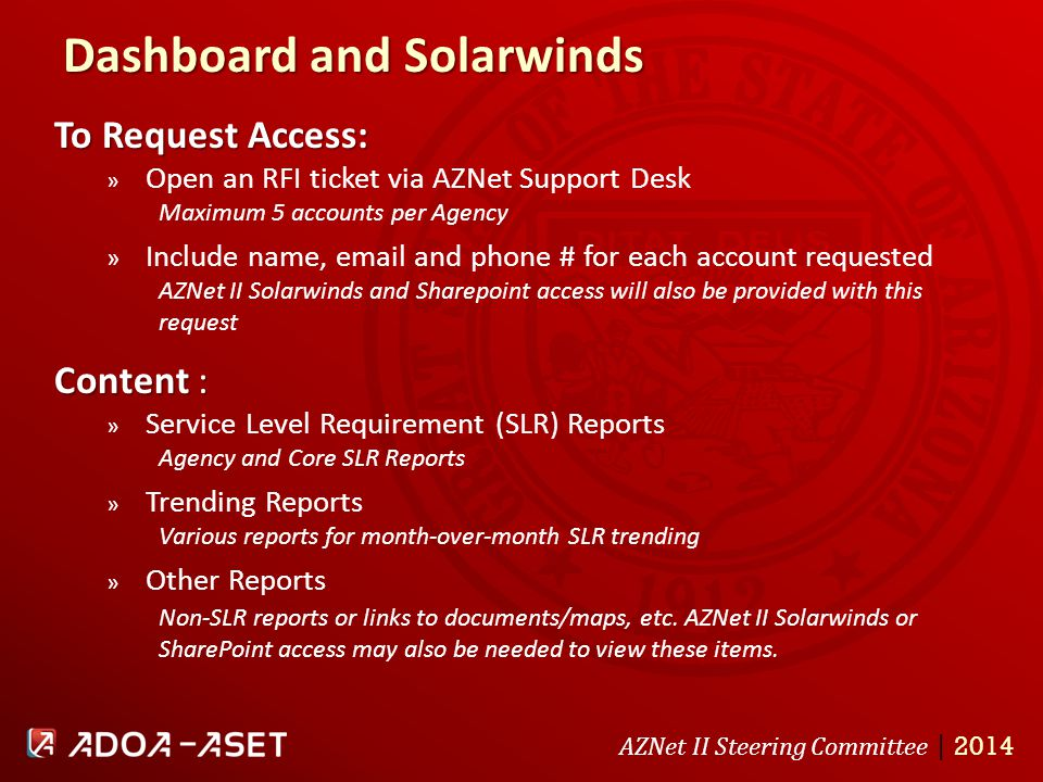 AZNet II Steering Committee | 2014 Dashboard and Solarwinds To Request Access: » Open an RFI ticket via AZNet Support Desk Maximum 5 accounts per Agency » Include name, email and phone # for each account requested AZNet II Solarwinds and Sharepoint access will also be provided with this request Content : » Service Level Requirement (SLR) Reports Agency and Core SLR Reports » Trending Reports Various reports for month-over-month SLR trending » Other Reports Non-SLR reports or links to documents/maps, etc.