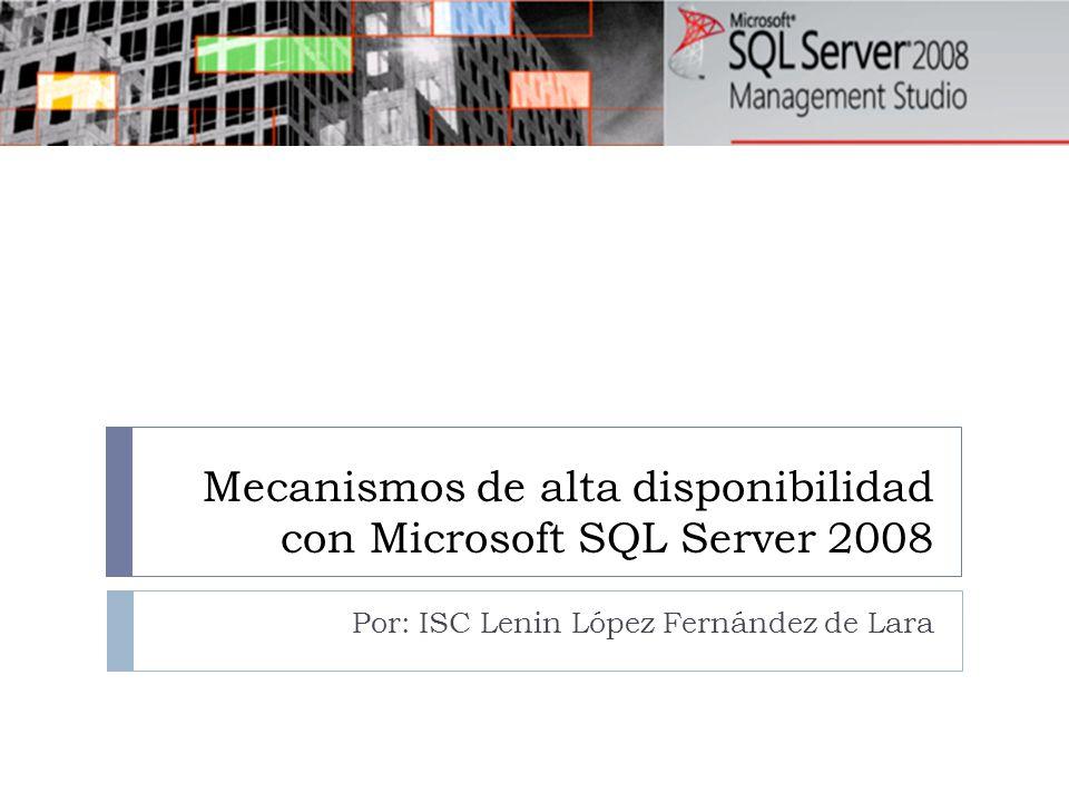 Mecanismos de alta disponibilidad con Microsoft SQL Server 2008 Por: ISC Lenin López Fernández de Lara