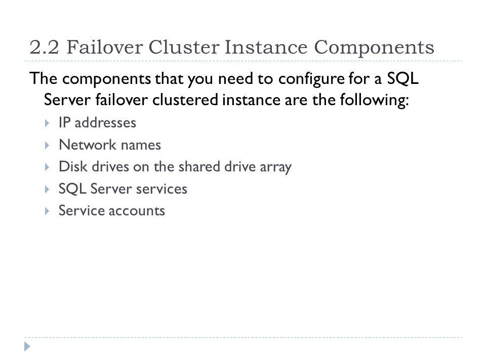 2.2 Failover Cluster Instance Components The components that you need to configure for a SQL Server failover clustered instance are the following:  IP addresses  Network names  Disk drives on the shared drive array  SQL Server services  Service accounts