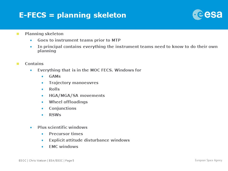 ESOC | Chris Watson | ESA/ESOC | Page 5 E-FECS = planning skeleton Planning skeleton Goes to instrument teams prior to MTP In principal contains everything the instrument teams need to know to do their own planning Contains Everything that is in the MOC FECS.