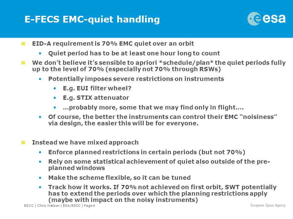 ESOC | Chris Watson | ESA/ESOC | Page 7 E-FECS EMC-quiet handling Black = Planning feature Blue = Plausible way the feature could be used in practise (but details up to the SWT) List of noisy operations will need to be established Likely that the list is a living document Mandatory quiet windows Pre-determined times (chosen to be outside of SC planned noisy events) where instruments are not allowed to execute an operation known to be noisy ~1 hour per day in RSWs to ensure scheduled bursts can be done inside a quiet period.